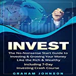 Invest: The No-Nonsense Start Guide to Investing & Growing Your Money Like the Rich & Wealthy: Including 7-Day Investing Crash Course | Graham Johnson