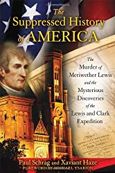 Suppressed History of America: The Murder of Meriwether Lewis and the Mysterious Discoveries of the Lewis and Clark Expedition