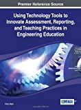 Using Technology Tools to Innovate Assessment, Reporting, and Teaching Practices in Engineering Education, Firoz Alam, 1466650117