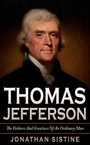 Thomas Jefferson: The Failures And Greatness Of An Ordinary Man (The Date Of The Declaration Of Independence)