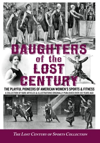 Daughters of the Lost Century: The Playful Pioneers of American Women's Sports & Fitness - A Collection of Rare Articles and Illustrations Originally Published Over 100 Years Ago