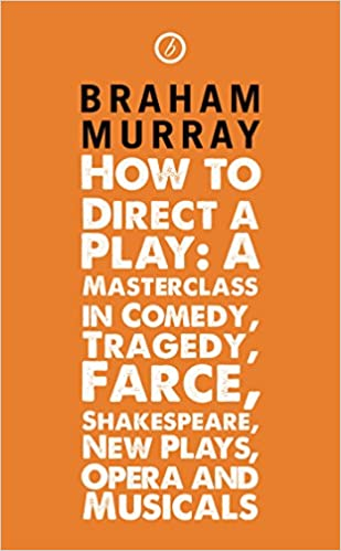 How to Direct a Play: A Masterclass in Comedy, Tragedy, Farce, Shakespeare, New Plays, Opera and Musicals