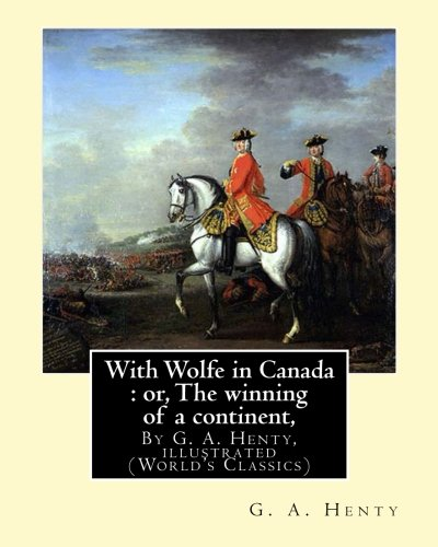 With Wolfe in Canada : or, The winning of a continent, By G. A. Henty: illustrated (World's Classics)