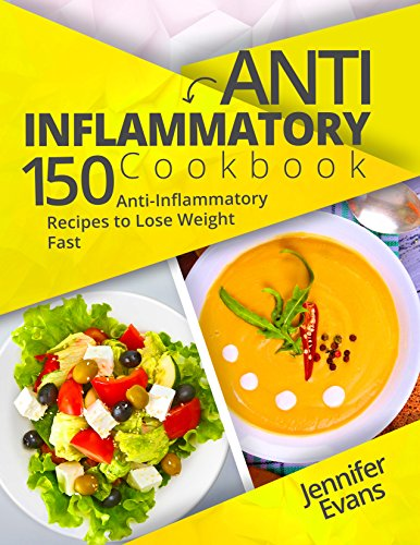 Anti-Inflammatory Cookbook: 150 Anti-Inflammatory Recipes to Lose Weight Fast by Jennifer Evans