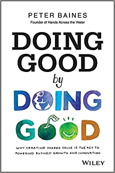 Doing Good By Doing Good: Why Creating Shared Value Is The Key To Powering Business Growth And Innovation Descargar PDF