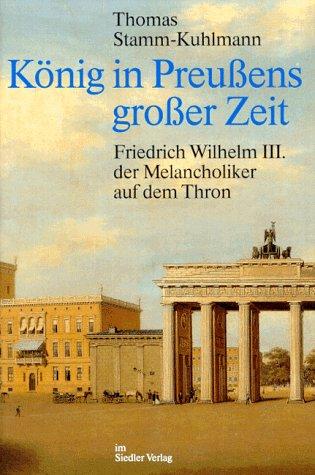 Konig in PreuBens groBer Zeit: Friedrich Wilhelm III., der Melancholiker auf dem Thron (German Edition)