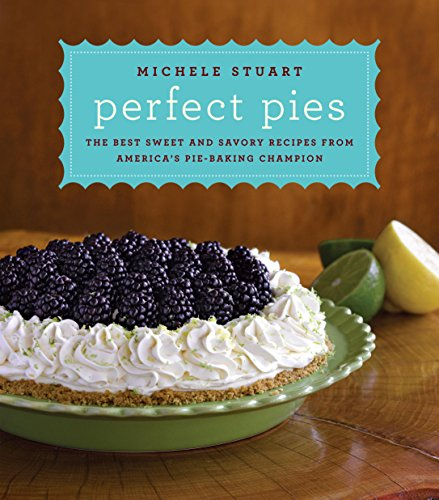 Perfect Pies: The Best Sweet and Savory Recipes from America's Pie-Baking Champion: A Cookbook