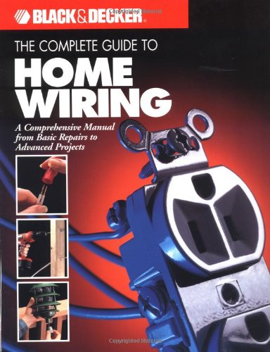The Complete Guide to Home Wiring: A Comprehensive Manual, from Basic Repairs to Advanced Projects (Black & Decker Home Improvement Library; U.S. edition) (Black And Decker Shop)