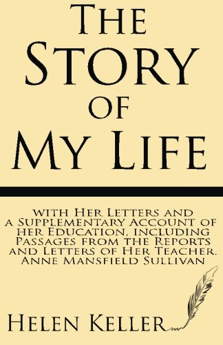 The Story of My Life: with Her Letters and a Supplementary Account of Her Education, Including Passages from the Reports