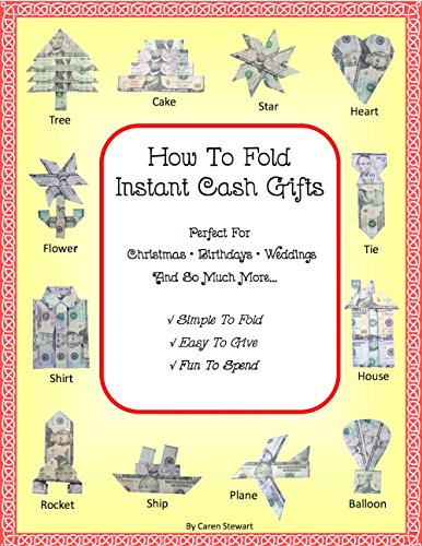 How To Fold Instant Cash Gifts: Perfect for Christmas, Birthdays, Weddings and So Much More! Simple to Fold, Easy to Give and Fun to Spend!