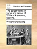 The Select Works in Verse and Prose, of William Shenstone, Esquire, William Shenstone, 1140686348