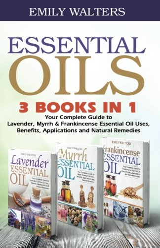 Essential Oils: Your Complete Guide to Lavender, Myrrh, and Frankincense Essential Oil Uses, Benefits, Applications and Natural Remedies pdf epub