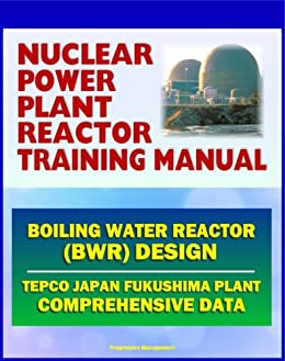 Nuclear Power Plant Reactor Training Manual: Boiling Water Reactor (BWR) Design at Japan TEPCO Fukushima Plant and U.S. Plants - Comprehensive Technical Data on Systems, Components, and Operations