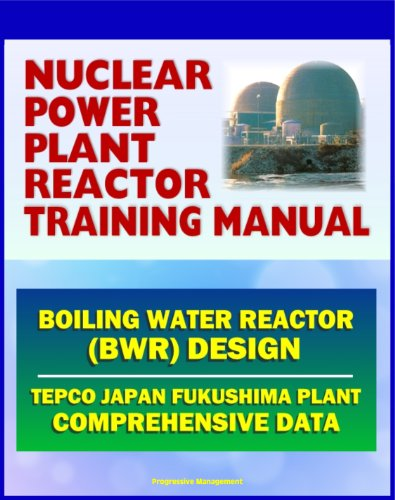 Nuclear Power Plant Reactor Training Manual: Boiling Water Reactor (BWR) Design at Japan TEPCO Fukushima Plant and U.S. Plants - Comprehensive Technical Data on Systems, Components, and (Progressive Component)