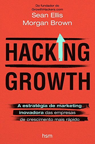Hacking Growth. A Estratégia de Marketing Inovadora das Empresas de Crescimento Mais Rápido