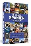 111 Gründe, Spanien zu lieben: Eine Liebeserklärung an das schönste Land der Welt
