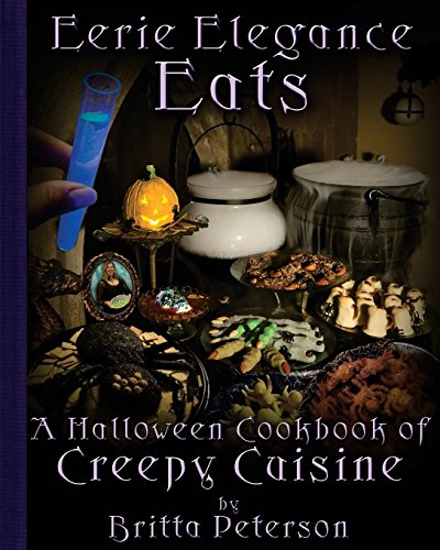Eerie Elegance Eats: A Halloween Cookbook of Creepy Cuisine by Britta Peterson