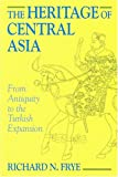 The Heritage of Central Asia : From Antiquity to the Turkish Expansion, Frye, Richard N., 1558761101