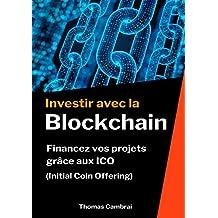 Investir avec la Blockchain : Financez vos projets grâce aux ICO (Initial Coin Offering) (French Edition)