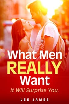 What Men Really Want: It Will Surprise You by [James, Lee]