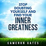 Stop Doubting Yourself and Find Your Inner Greatness: Instill Powerful Inner Beliefs, Build Confidence and Self-Esteem and Destroy Self-Doubt | Cameron Gates