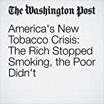 America's New Tobacco Crisis: The Rich Stopped Smoking, the Poor Didn't | William Wan