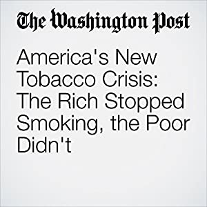 America's New Tobacco Crisis: The Rich Stopped Smoking, the Poor Didn't