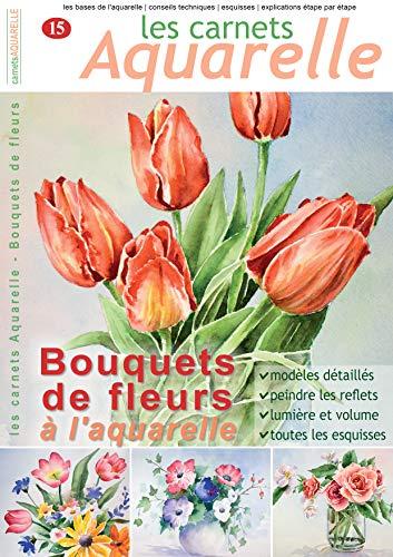 Les carnets aquarelle n°15: Peindre les bouquets de fleurs à l'aquarelle (French -
