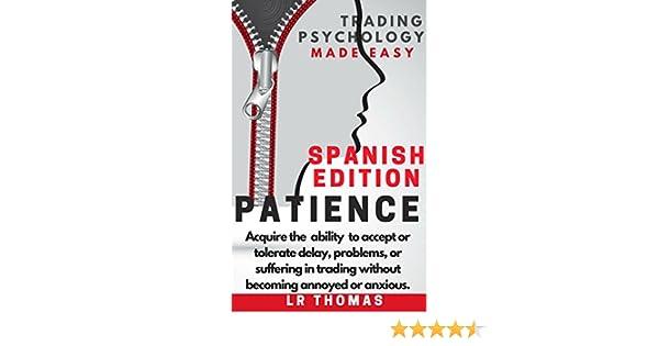 Paciencia:Psicología del Trading Simplificada: Adquiere la capacidad de aceptar o tolerar los problemas, las esperas y las penalidades del trading sin ...