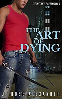 The Art of Dying (The WitchWolf Chronicles Book 3) by [Alexander, J. Rose]