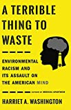 "Harriet Washington, ""A Terrible Thing to Waste: Environmental Racism and Its Assault on the American Mind"" (Little, Brown Spark, 2019)"