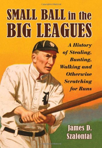 Download Small Ball in the Big Leagues: A History of Stealing, Bunting, Walking and Otherwise Scratching for Runs ebook