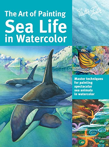 The Art of Painting Sea Life in WaterColor Master techniques for painting spectacular sea animals in watercolor (Collector's Series)