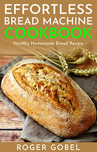 Effortless Bread Machine Cookbook : Everyday Homemade Bread Recipes - Everyday Basic Breads, Fruit Breads, Sweet Breads, Cheese Breads (Healthy Bread Machine Recipes) by [Gobel, Roger ]