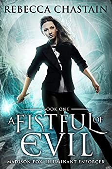 A Fistful of Evil: An Urban Fantasy Novel (Madison Fox, Illuminant Enforcer Book 1) by [Chastain, Rebecca]