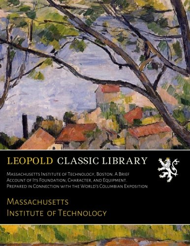 Download Massachusetts Institute of Technology, Boston. A Brief Account of Its Foundation, Character, and Equipment. Prepared in Connection with the World's Columbian Exposition PDF