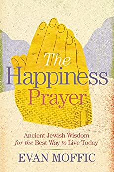 The Happiness Prayer: Ancient Jewish Wisdom for the Best Way to Live Today by [Moffic, Evan]