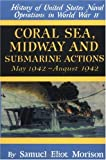 Coral Sea, Midway and Submarine Actions: May 1942-August 1942 (History of United States Naval Operations in World War II) (v. 4)