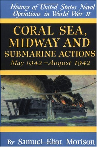 Coral Sea, Midway and Submarine Actions: May 1942-August 1942 (History of United States Naval Operations in World War Ii, Volume 4) (v. - Operations Us Naval