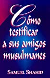 img - for Como Testificar a Sus Amigos Musulma (Spanish Edition) book / textbook / text book