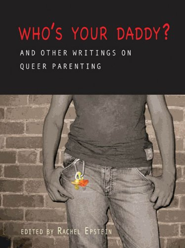 Who's Your Daddy?: And Other Writings on Queer Parenting