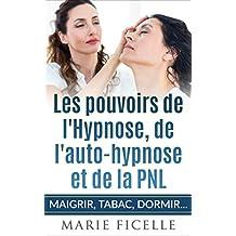 Les Pouvoirs de L'Hypnose, de L'Auto-Hypnose et de La PNL: Maigrir, Tabac, Dormir,... (French Edition)