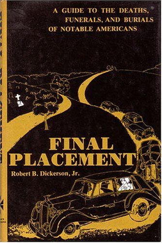 Final Placement: A Guide to Deaths, Funerals and Burials of Notable Americans (The Funeral Makers)