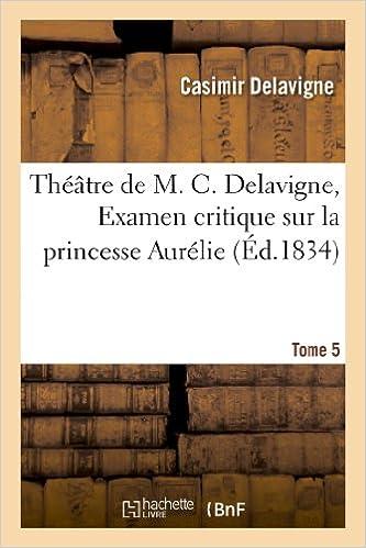 Lire en ligne Théâtre de M. C. Delavigne,Tome 5. Examen critique de la princesse Auréllie pdf