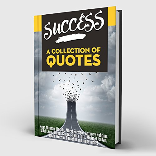 Success: A Collection Of Quotes: From Abraham Lincoln, Albert Einstein, Anthony Robbins, Dalai Lama, Deepak Chopra, Henry Ford, Michael Jordan, Oprah, Winston Churchill and many more!