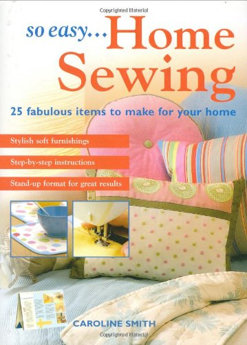 So Easy...Home Sewing: 25 Fabulous Items to Make for Your Home