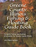 Greene County Illinois Fishing & Floating Guide Book: Complete fishing and floating information for Greene County Illinois
