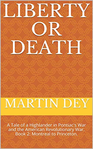 LIBERTY OR DEATH: A Tale of a Highlander in Pontiac's War and the American Revolutionary War. Book 2: Montreal to Princeton.