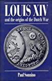 Louis XIV and the Origins of the Dutch War, Sonnino, Paul, 0521345901