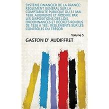Système financier de la France: Règlement général sur la comptabilité publique du 31 Mai 1838, augmenté et modifié par les dispositions des Lois, Ordonnances ... sur les contrôles du trésor Volume 5